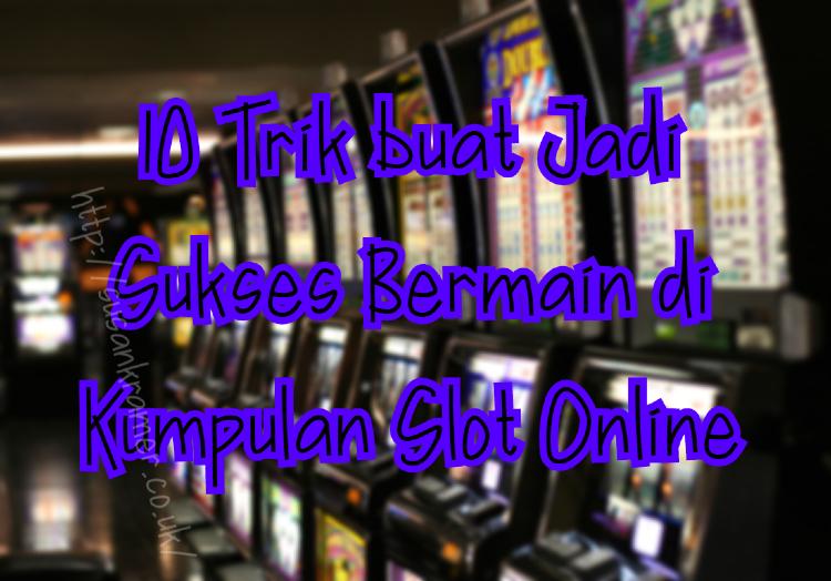 10 Trik buat Jadi Sukses Bermain di Kumpulan Slot Online