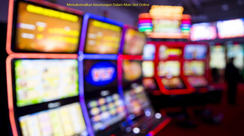 Memaksimalkan Keuntungan Dalam Main Slot Online